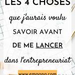 Les 4 choses que j'aurais voulu savoir avant de me lancer dans l'entrepreneuriat