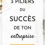 3 piliers du succès de ton entreprise